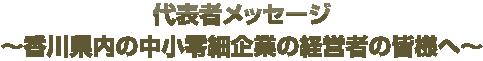 代表者メッセージ ~香川県内の中小零細企業の経営者の皆様へ~